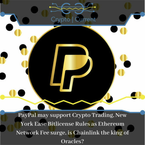 PayPal may support Crypto Trading, New York Ease Bitlicense Rules as Ethereum Network Fee surge, is Chainlink the king of Oracles?