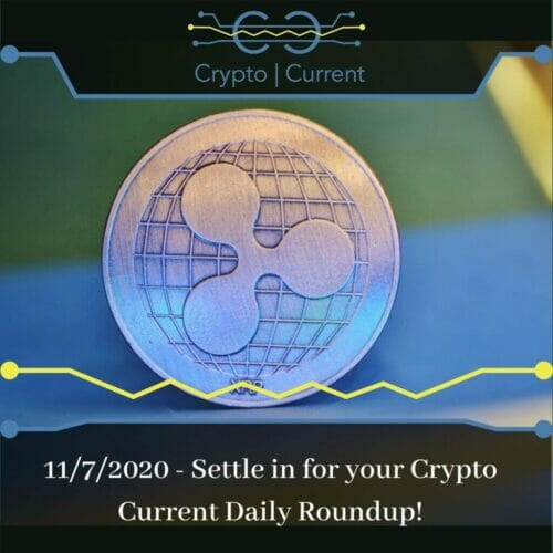 11/7/2020 - Settle in for your Crypto Current Daily Roundup!