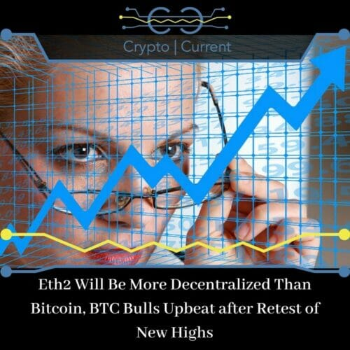 Eth2 Will Be More Decentralized Than Bitcoin, BTC Bulls Upbeat after Retest of New Highs
