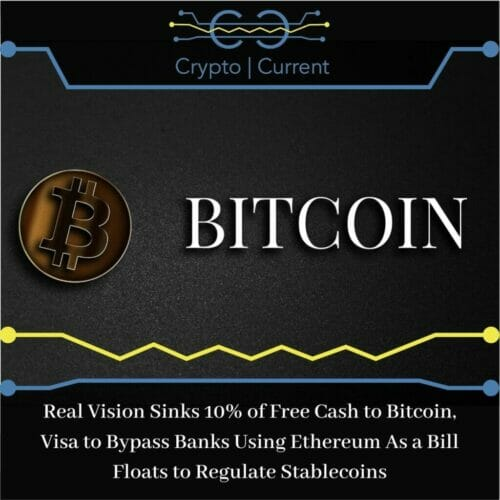Real Vision Sinks 10% of Free Cash to Bitcoin, Visa to Bypass Banks Using Ethereum As a Bill Floats to Regulate Stablecoins