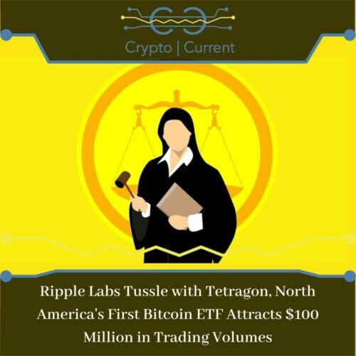 Ripple Labs Tussle with Tetragon, North America's First Bitcoin ETF Attracts $100 Million in Trading Volumes