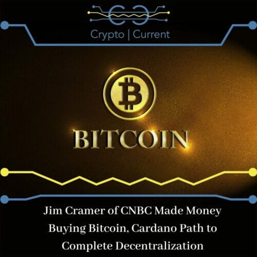 Jim Cramer of CNBC Made Money Buying Bitcoin, Cardano Path to Complete Decentralization