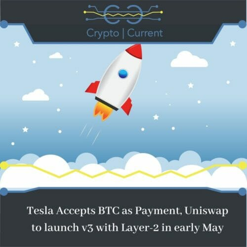 Tesla Accepts BTC as Payment, Uniswap to launch v3 with Layer-2 in early May